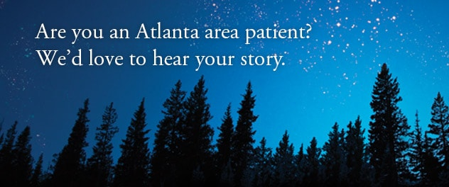 Are you an Atlanta area patient? We'd love to hear your story.